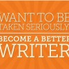 Want To Be Taken Seriously? Become a Better Writer